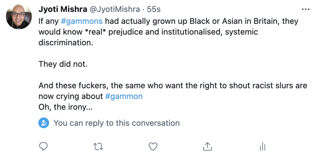 If any #gammons had actually grown up Black or Asian in Britain, they would know real prejudice and institutionalised, systemic discrimination.   They did not.   And these fuckers, the same who want the right to shout racist slurs are now crying about #gammon  Oh, the irony...